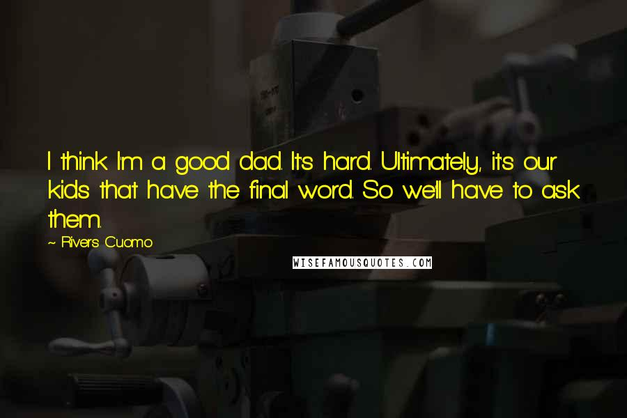 Rivers Cuomo quotes: I think I'm a good dad. It's hard. Ultimately, it's our kids that have the final word. So we'll have to ask them.
