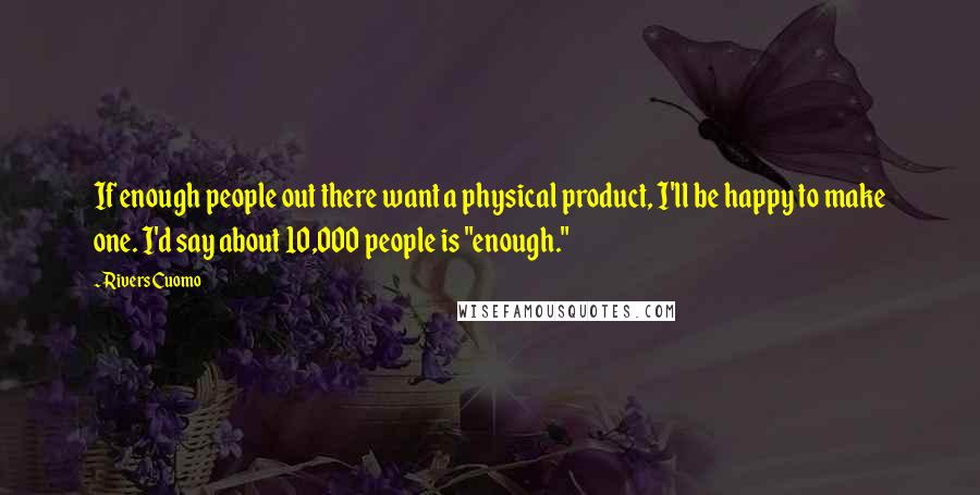 """Rivers Cuomo quotes: If enough people out there want a physical product, I'll be happy to make one. I'd say about 10,000 people is """"enough."""""""
