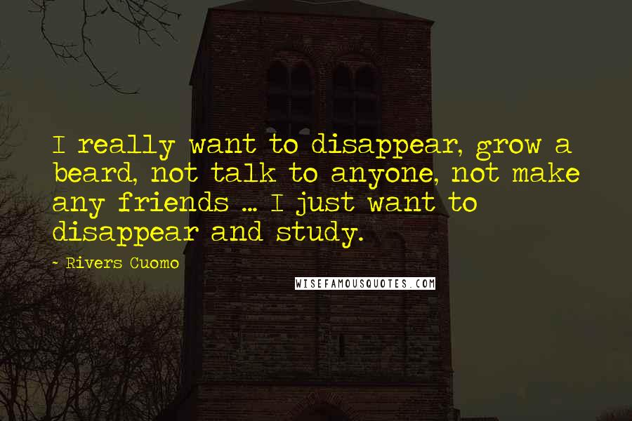 Rivers Cuomo quotes: I really want to disappear, grow a beard, not talk to anyone, not make any friends ... I just want to disappear and study.