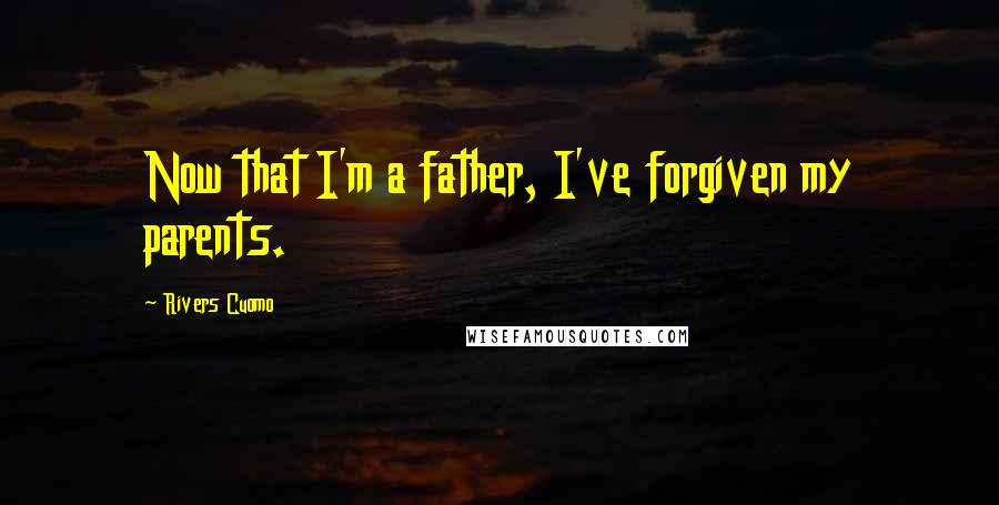 Rivers Cuomo quotes: Now that I'm a father, I've forgiven my parents.