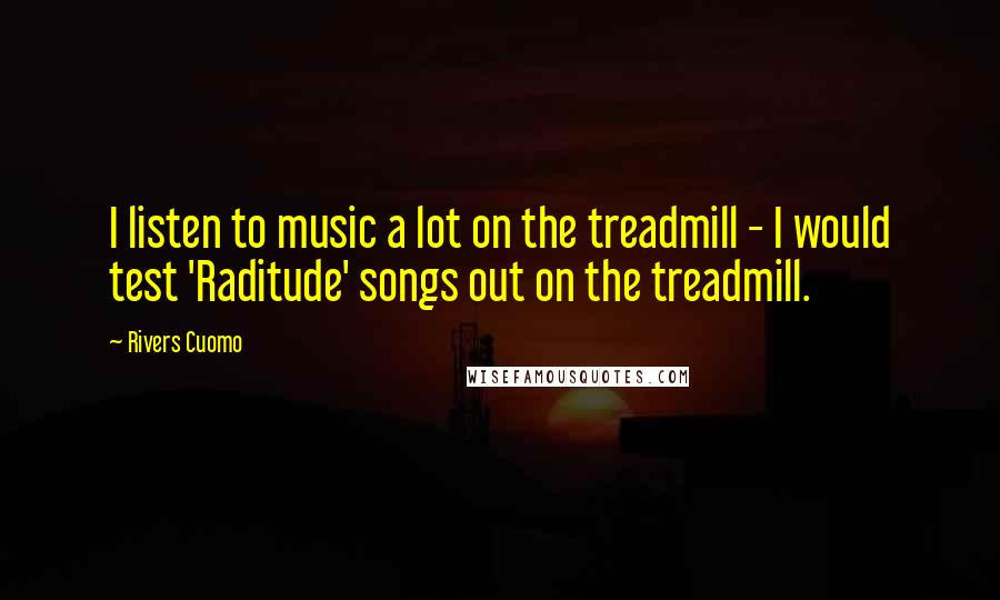 Rivers Cuomo quotes: I listen to music a lot on the treadmill - I would test 'Raditude' songs out on the treadmill.