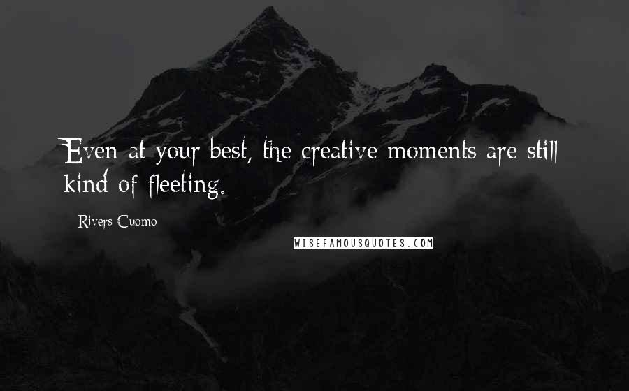 Rivers Cuomo quotes: Even at your best, the creative moments are still kind of fleeting.
