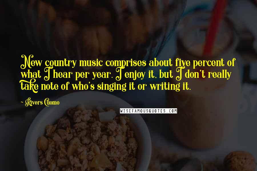 Rivers Cuomo quotes: New country music comprises about five percent of what I hear per year. I enjoy it, but I don't really take note of who's singing it or writing it.