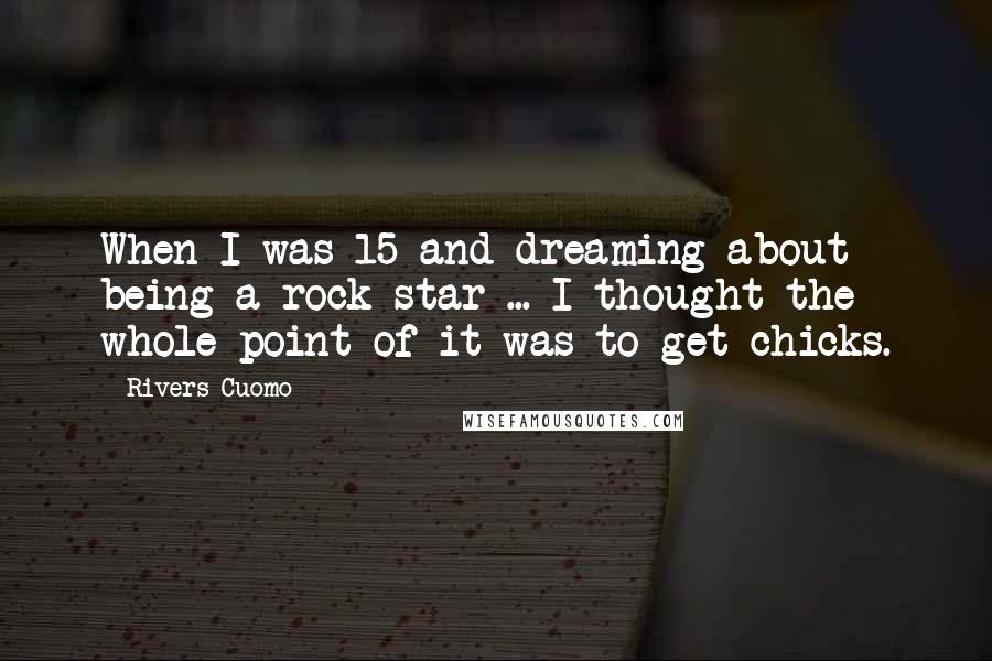 Rivers Cuomo quotes: When I was 15 and dreaming about being a rock star ... I thought the whole point of it was to get chicks.