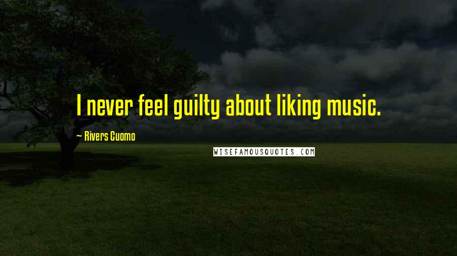 Rivers Cuomo quotes: I never feel guilty about liking music.