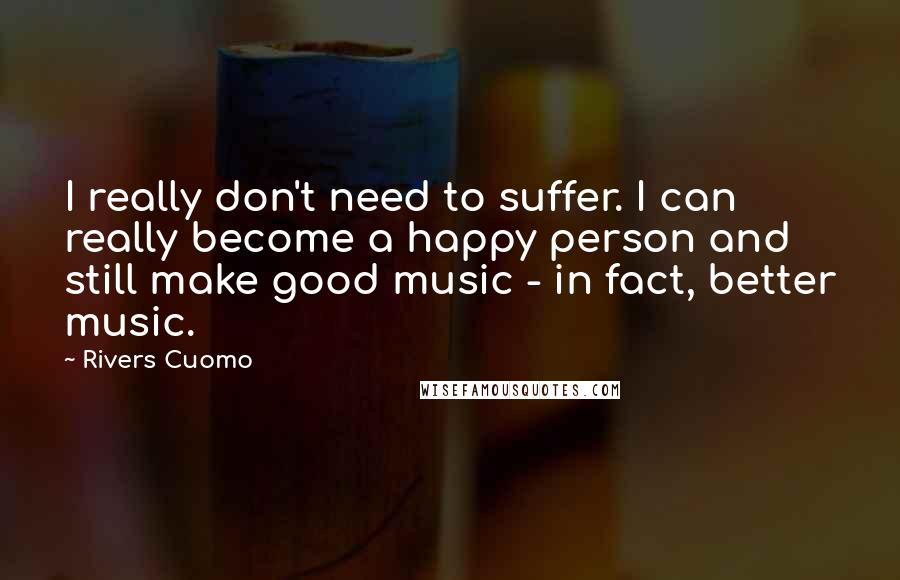Rivers Cuomo quotes: I really don't need to suffer. I can really become a happy person and still make good music - in fact, better music.