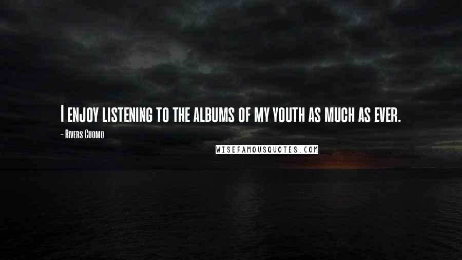 Rivers Cuomo quotes: I enjoy listening to the albums of my youth as much as ever.
