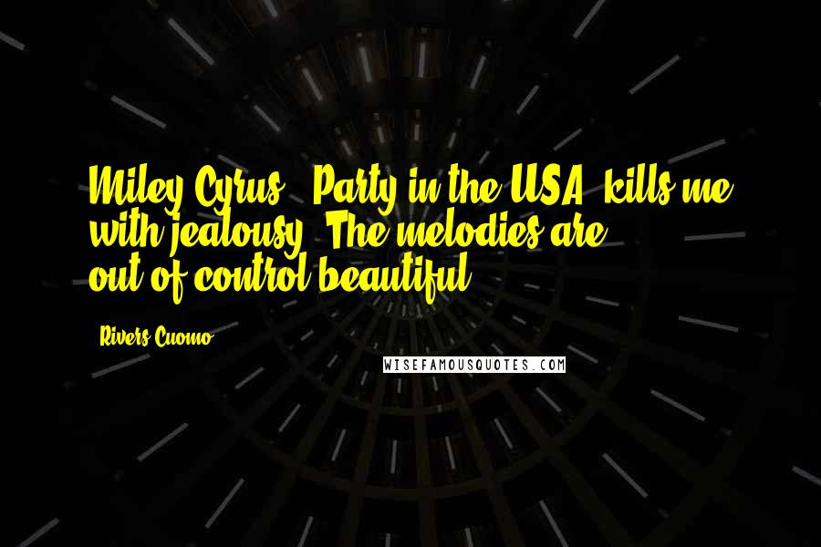 Rivers Cuomo quotes: Miley Cyrus' 'Party in the USA' kills me with jealousy. The melodies are out-of-control beautiful.