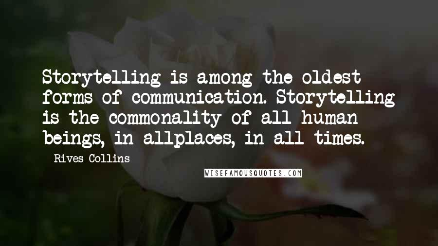 Rives Collins quotes: Storytelling is among the oldest forms of communication. Storytelling is the commonality of all human beings, in allplaces, in all times.