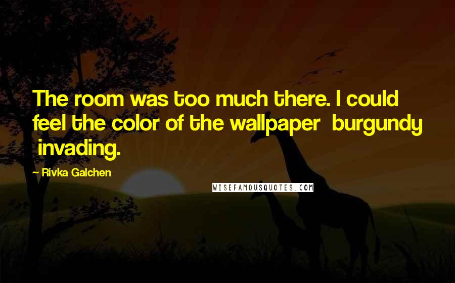 Rivka Galchen quotes: The room was too much there. I could feel the color of the wallpaper burgundy invading.