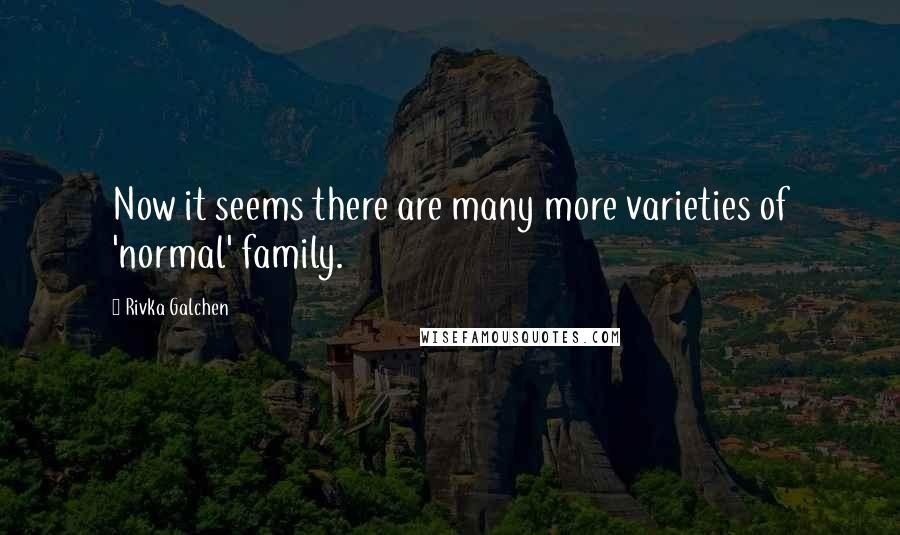 Rivka Galchen quotes: Now it seems there are many more varieties of 'normal' family.