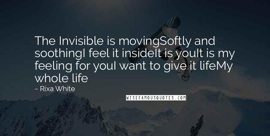 Rixa White quotes: The Invisible is movingSoftly and soothingI feel it insideIt is youIt is my feeling for youI want to give it lifeMy whole life