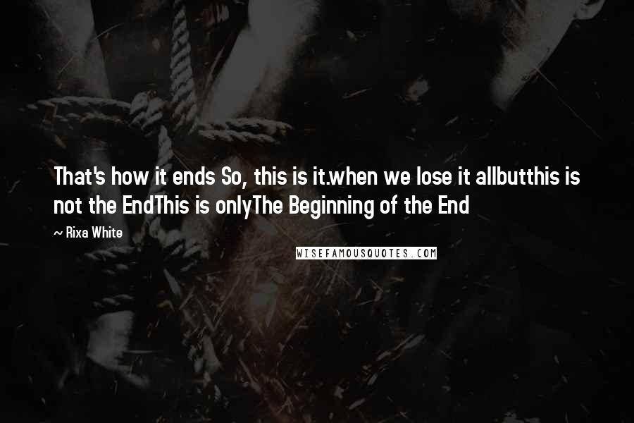 Rixa White quotes: That's how it ends So, this is it.when we lose it allbutthis is not the EndThis is onlyThe Beginning of the End