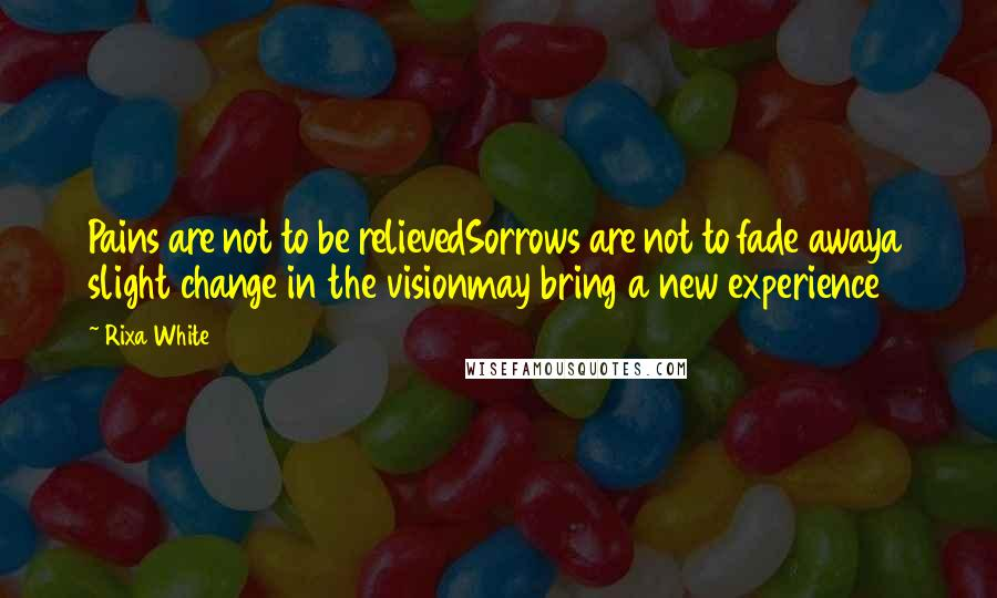 Rixa White quotes: Pains are not to be relievedSorrows are not to fade awaya slight change in the visionmay bring a new experience