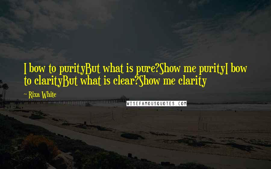 Rixa White quotes: I bow to purityBut what is pure?Show me purityI bow to clarityBut what is clear?Show me clarity