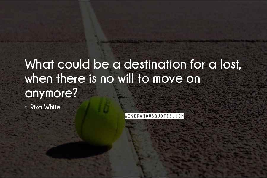 Rixa White quotes: What could be a destination for a lost, when there is no will to move on anymore?
