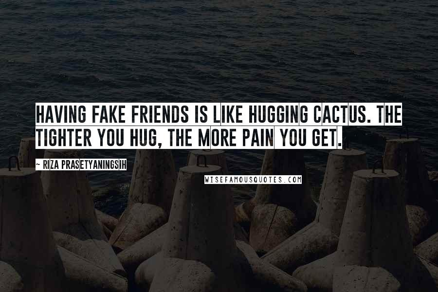 Riza Prasetyaningsih quotes: Having fake friends is like hugging cactus. The tighter you hug, the more pain you get.