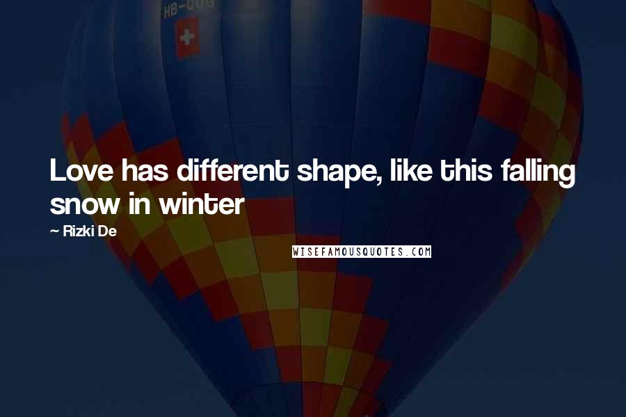 Rizki De quotes: Love has different shape, like this falling snow in winter