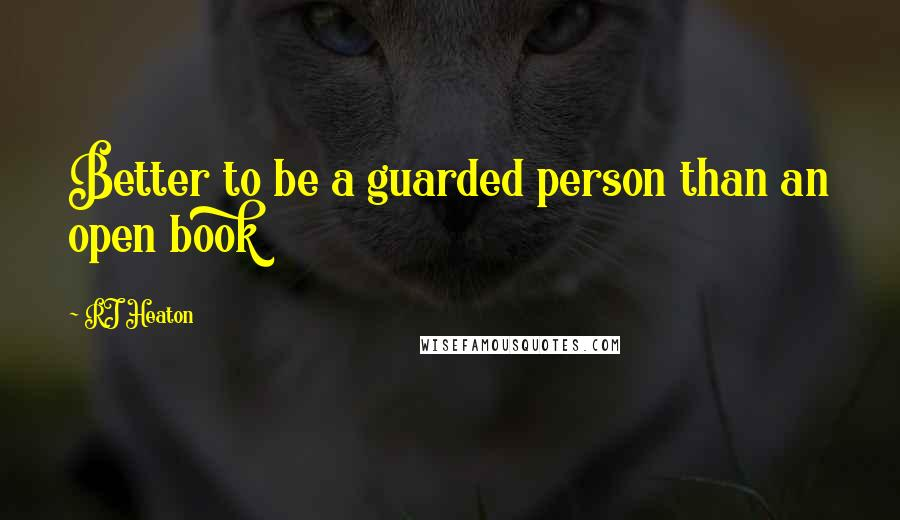 RJ Heaton quotes: Better to be a guarded person than an open book