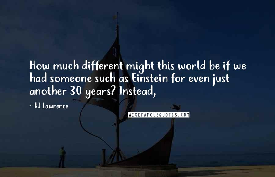 RJ Lawrence quotes: How much different might this world be if we had someone such as Einstein for even just another 30 years? Instead,