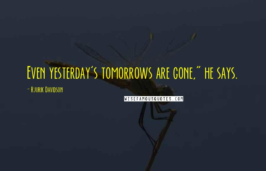 "Rjurik Davidson quotes: Even yesterday's tomorrows are gone,"" he says."