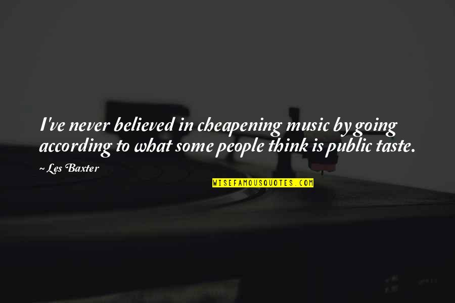 Rm Rilke Quotes By Les Baxter: I've never believed in cheapening music by going