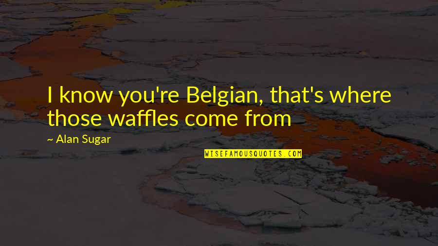 Rn To Bsn Quotes By Alan Sugar: I know you're Belgian, that's where those waffles