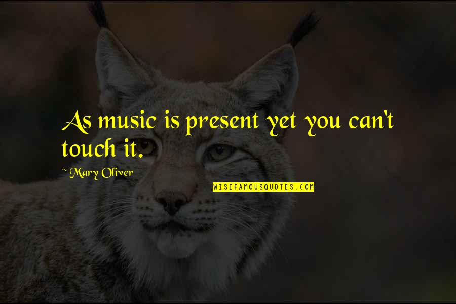 Rn To Bsn Quotes By Mary Oliver: As music is present yet you can't touch