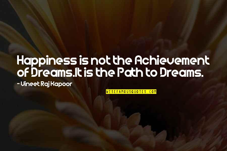 Road Path Life Quotes By Vineet Raj Kapoor: Happiness is not the Achievement of Dreams.It is