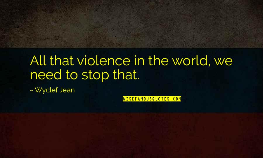 Road To Europe Quotes By Wyclef Jean: All that violence in the world, we need