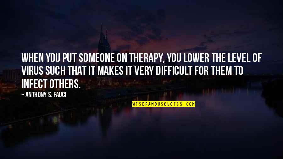 Road Trip With Friends Quotes By Anthony S. Fauci: When you put someone on therapy, you lower