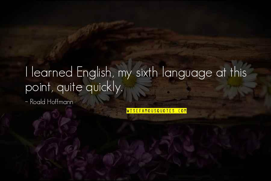 Roald Hoffmann Quotes By Roald Hoffmann: I learned English, my sixth language at this