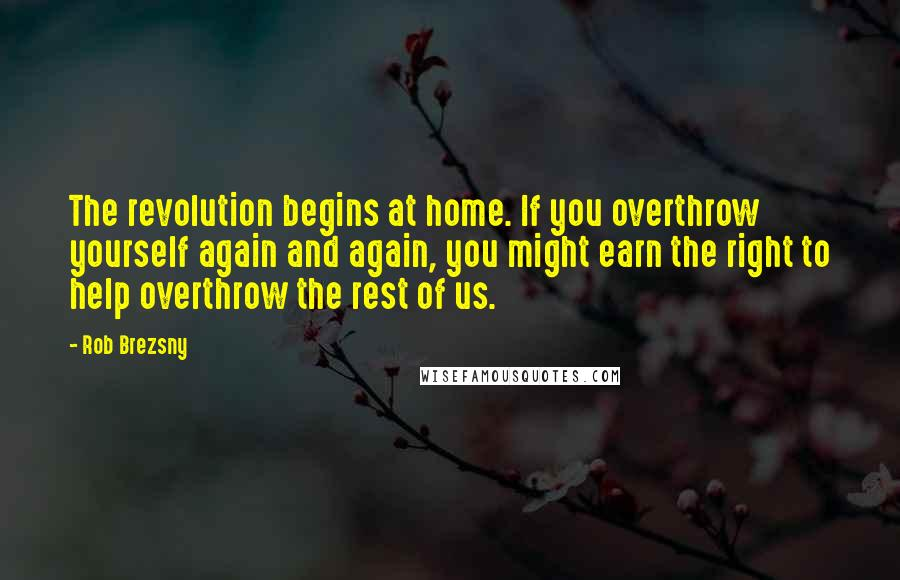 Rob Brezsny quotes: The revolution begins at home. If you overthrow yourself again and again, you might earn the right to help overthrow the rest of us.