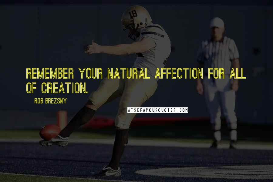 Rob Brezsny quotes: Remember your natural affection for all of creation.