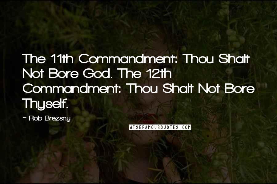 Rob Brezsny quotes: The 11th Commandment: Thou Shalt Not Bore God. The 12th Commandment: Thou Shalt Not Bore Thyself.