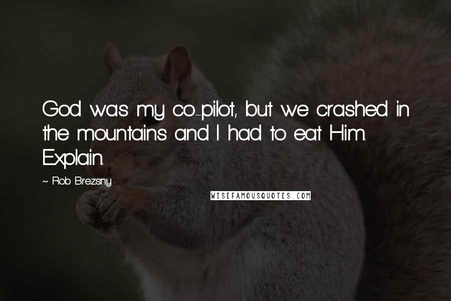 Rob Brezsny quotes: God was my co-pilot, but we crashed in the mountains and I had to eat Him. Explain.