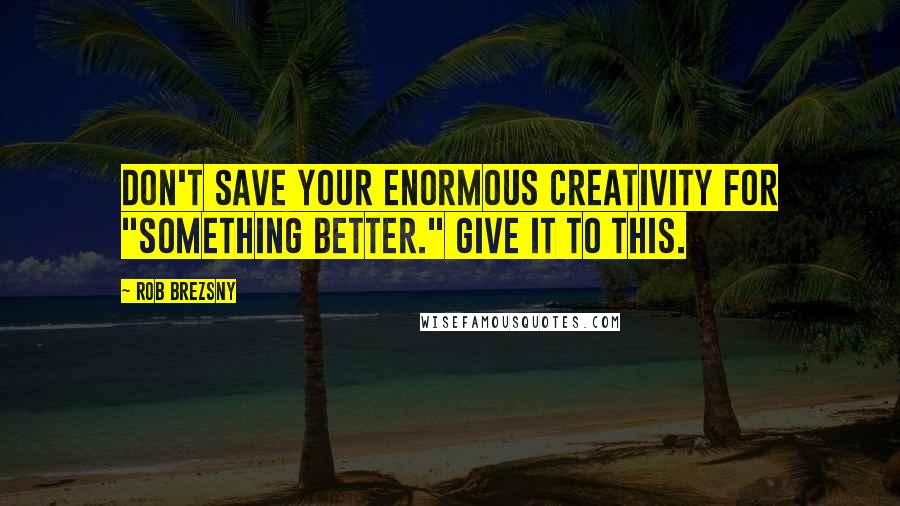 """Rob Brezsny quotes: Don't save your enormous creativity for """"something better."""" Give it to this."""