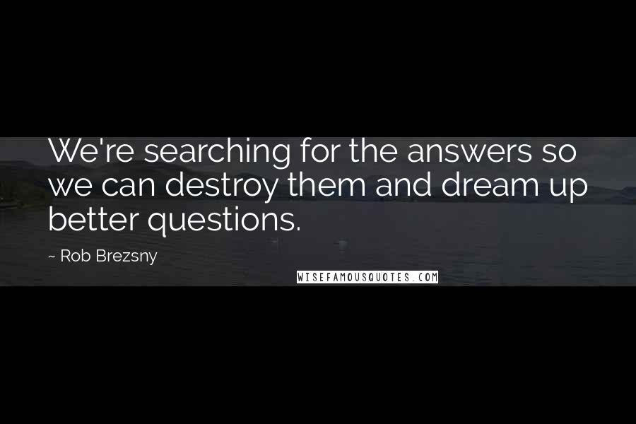 Rob Brezsny quotes: We're searching for the answers so we can destroy them and dream up better questions.