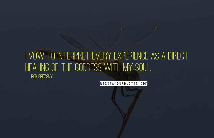 Rob Brezsny quotes: I vow to interpret every experience as a direct healing of the Goddess with my soul.