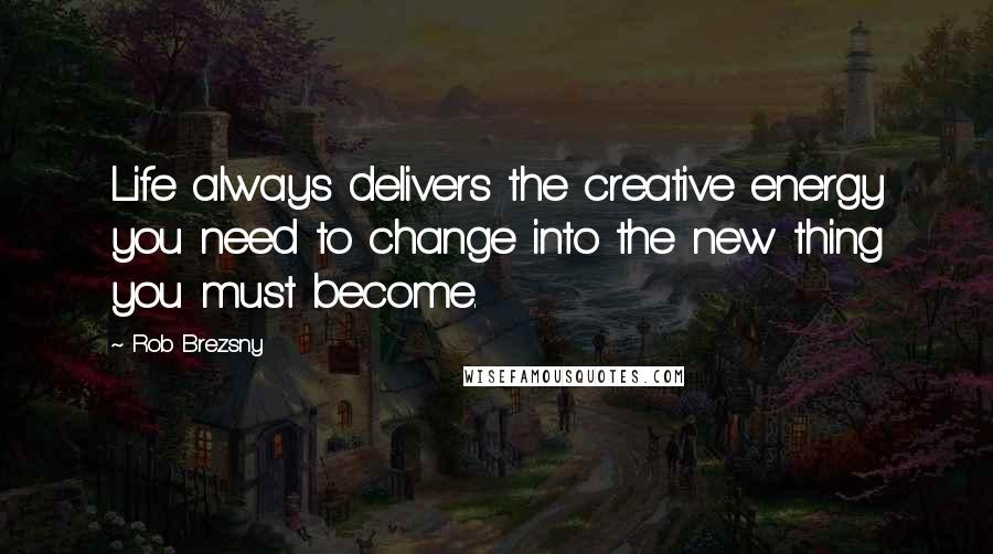 Rob Brezsny quotes: Life always delivers the creative energy you need to change into the new thing you must become.