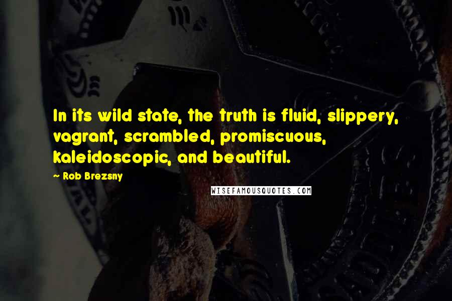 Rob Brezsny quotes: In its wild state, the truth is fluid, slippery, vagrant, scrambled, promiscuous, kaleidoscopic, and beautiful.