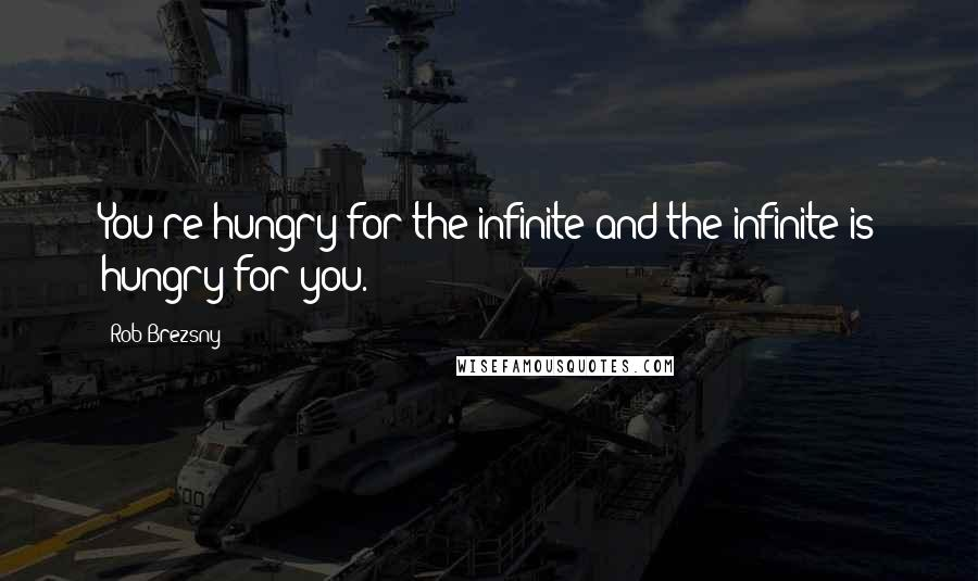 Rob Brezsny quotes: You're hungry for the infinite and the infinite is hungry for you.