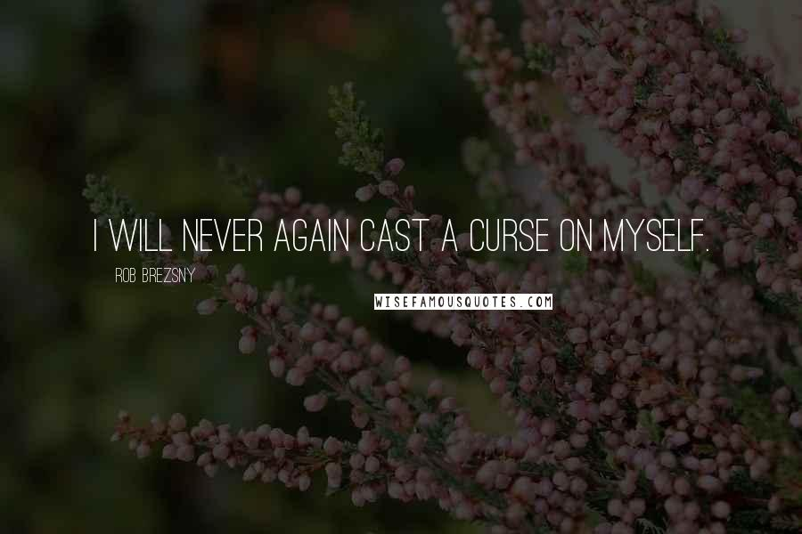 Rob Brezsny quotes: I will never again cast a curse on myself.