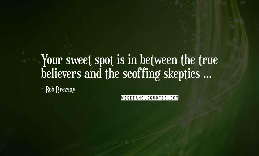 Rob Brezsny quotes: Your sweet spot is in between the true believers and the scoffing skeptics ...