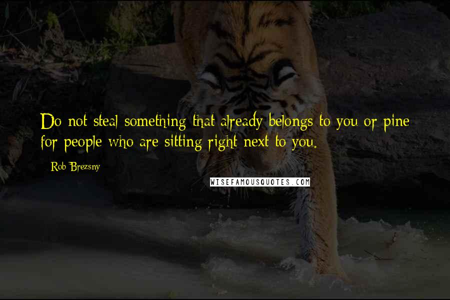 Rob Brezsny quotes: Do not steal something that already belongs to you or pine for people who are sitting right next to you.