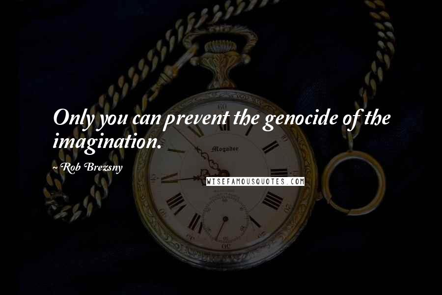Rob Brezsny quotes: Only you can prevent the genocide of the imagination.