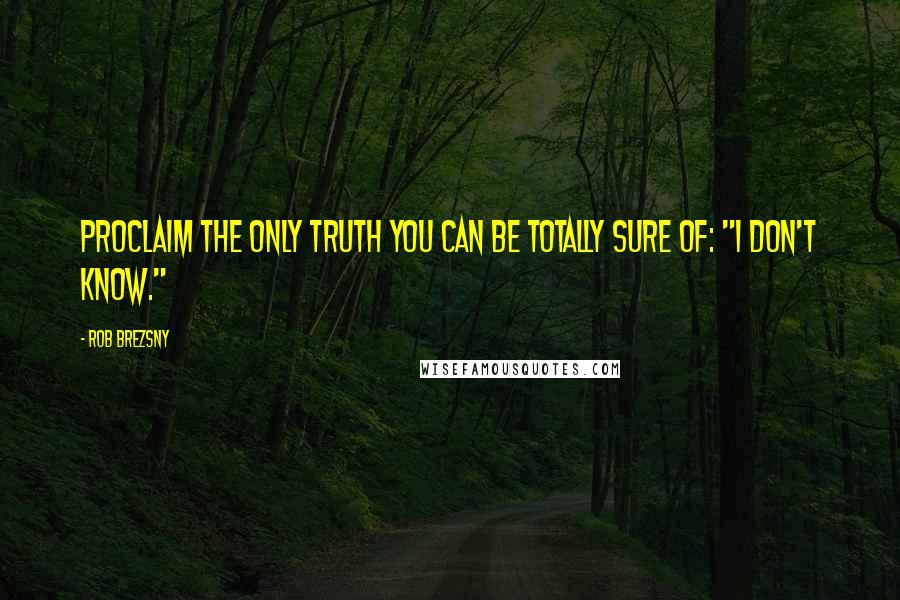 """Rob Brezsny quotes: Proclaim the only truth you can be totally sure of: """"I don't know."""""""
