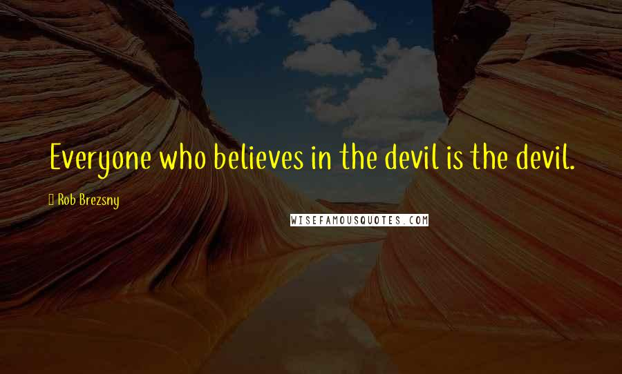 Rob Brezsny quotes: Everyone who believes in the devil is the devil.