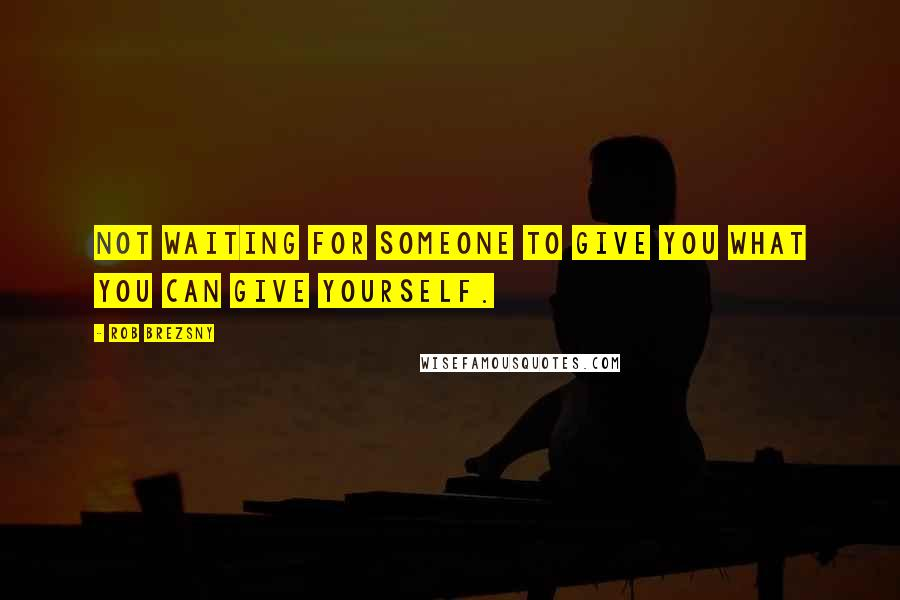 Rob Brezsny quotes: Not waiting for someone to give you what you can give yourself.