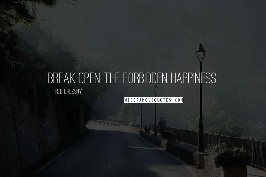 Rob Brezsny quotes: Break open the forbidden happiness.